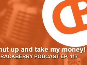 CrackBerry 117: Shut up and take my money!