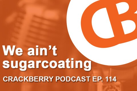 CrackBerry 114: We ain't sugarcoating